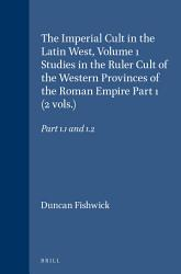 The Imperial Cult In The Latin West Volume 1 Studies In The Ruler Cult Of The Western Provinces Of The Roman Empire Part 1 2 Vols  Book PDF