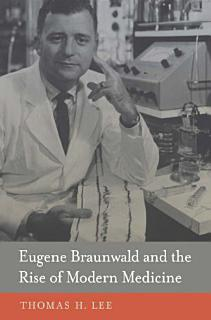 Eugene Braunwald and the Rise of Modern Medicine Book
