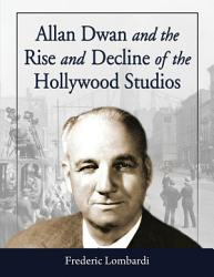 Allan Dwan And The Rise And Decline Of The Hollywood Studios Book PDF
