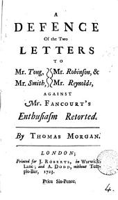 A Defence of the Two Letters to Mr. Tong, Mr. Smith, Mr. Robinson, & Mr. Reynolds, Against Mr. Fancourt's Enthusiasm Retorted. By Thomas Morgan: Volume 4