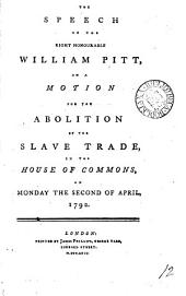 The Speech of the Right Honourable William Pitt,: On a Motion for the Abolition of the Slave Trade, in the House of Commons, on Monday the Second of April, 1792..