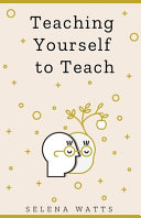 Teaching Yourself to Teach  A Comprehensive Guide to the Fundamental and Practical Information You Need to Succeed as a Teacher Today PDF