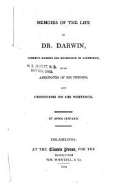 Memoirs of the Life of Dr. Darwin, Chiefly During His Residence in Lichfield: With Anecdotes of His Friends, and Criticisms on His Writing