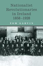 Nationalist Revolutionaries in Ireland 1858-1928: Patriots, Priests and the Roots of the Irish Revolution