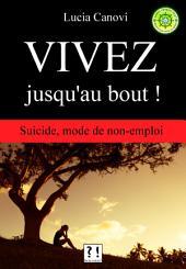 Vivez jusqu'au bout !: Suicide, mode de non-emploi