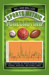 SPORTS METRIC FORECASTING: Guides to Beating the Spreads in Major League Baseball, Basketball, and Football Games