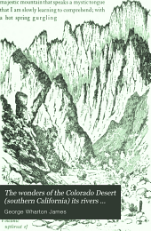 The Wonders of the Colorado Desert (Southern California) Its Rivers and Its Mountains, Its Canyons and Its Springs, Its Life and Its History, Pictured and Described: Including an Account of a Recent Journey Made Down the Overflow of the Colorado River to the Mysterious Salton Sea, Volume 1