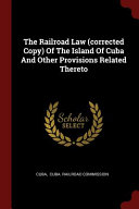 The Railroad Law (Corrected Copy) of the Island of Cuba and Other Provisions Related Thereto