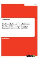 Die Herrschaftsideale von Platon und Machiavelli  Ihre Voraussetzungen  Legitimationsanspr  che und Ziele PDF