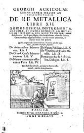 GEORGII AGRICOLAE KEMPNICENSIS MEDICI AC PHILOSOPHI CLARISS, DE RE METALLICA LIBRI XII.: QUIBUS OFFICIA, INSTRUMENTA, MACHINAE, AC OMNIA DENIQUE AD METALLICAM SPECTANTIA, NON MODO LUCULENTISSIME describuntur; sed & per effigies, suis locis insertas, adjunctis Latinis, Germanicisque appelationibus, ita ob oculos ponuntur, ut clarius tradi non possint. Quibus accesserunt hâc ultimâ editione, Tractatus ejusdem argumenti, ab eodem conscripti, sequentes. De Animantibus Subterraneis. Lib. I. De Ortu & Causis Subterraneorum. Lib. V. De Natura eorum quae effluunt ex Terra. Lib. IV. De Natura Fossilium. Lib. X. De Veteribus & Novis Metallis. Lib. II. Bermannus sive de Re Metallica, Dialoqus. Lib. I. Cum Indicibus diversis, quicquid in Opere tractatum est, pulchre demonstrantibus