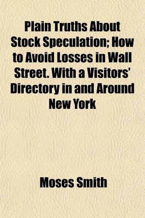 Plain Truths about Stock Speculation  How to Avoid Losses in Wall Street  with a Visitors  Directory in and Around New York PDF