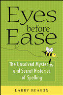 Eyes Before Ease : The Unsolved Mysteries and Secret Histories of Spelling