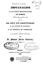 Impugnacion a las cinco proposiciones de Pebrer: sobre los grandes males que causa la ley de aranceles a la nacion en general, a la Cataluña en particular, y a las mismas fabricas Catalanas