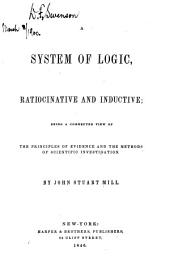 A System of Logic, Ratiocinative and Inductive: Being a Connected View of the Principles of Evidence, and the Methods of Scientific Investigation, Volume 1