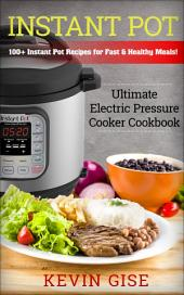 Instant Pot:: Ultimate Electric Pressure Cooker Cookbook - 100+ Instant Pot Recipes for Fast & Healthy Meals!