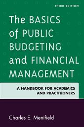 The Basics of Public Budgeting and Financial Management: A Handbook for Academics and Practitioners, Edition 3
