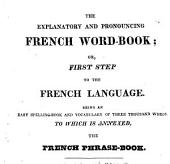 The Explanatory and Pronouncing French Word-book; Or, First Step to the French Language: Being an Easy Spelling-book and Vocabulary of Three Thousand Words. To which is Annexed The French Phrase-book