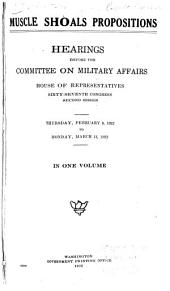 Muscle Shoals Propositions: Hearings Before the Committee on Military Affairs, House of Representatives, Sixty-seventh Congress, Second Session. Thursday, February 9, 1922, to Monday, March 13, 1922