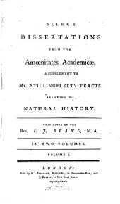 Select Dissertations from the Amoenitates Academicae: A Supplement to Mr. Stillingfleet's Tracts Relating to Natural History, Volume 1