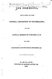 Six Sermons Delivered at the General Convention of Universalists, at Its Annual Session in Concord, N.H., on the Nineteenth and Twentieth September, 1832