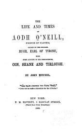 The Life and Times of Aodh O'Neill: Prince of Ulster; Called by the English, Hugh, Earl of Tyrone, with Some Account of His Predecessors, Con, Shane and Tirlough