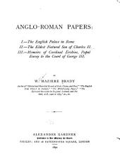 Anglo-Roman Papers: I.-The English Palace in Rome : II.-The Eldest Natural Son of Charles II : III.-Memoirs of Cardinal Erskine, Papal Envoy to the Court of George III