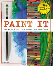Paint It: The Art of Acrylics, Oils, Pastels, and Watercolors