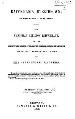 Rappo Mania Overthrown In Two Part Part First The Christian Religion Triumphant Or The Scriptures Vindicated Against The Claims Of The Spiritual Rappers