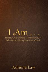 I Am . . .: Identity Crisis Undone—The Discovery of Who We Are Through the Eyes of God.