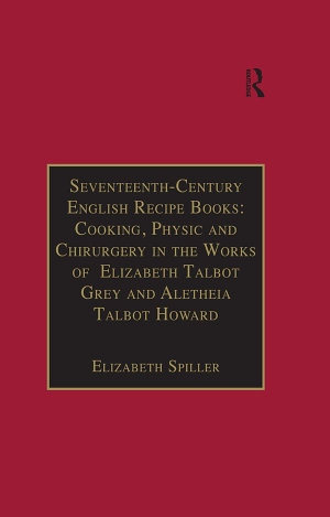 Seventeenth Century English Recipe Books  Cooking  Physic and Chirurgery in the Works of Elizabeth Talbot Grey and Aletheia Talbot Howard