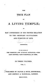 The true plan of a living temple ; or, Man considered in his proper relation to the ordinary occupations and pursuits of life: Volume 1