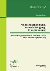 Kindesmisshandlung, Vernachlässigung, Drangsalierung: Der Handlungsrahmen der Sozialen Arbeit bei Kindeswohlgefährdung