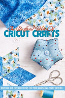 The Unofficial Book Of Cricut Crafts Discover The Tips And Tricks For Your Innovative Cricut Designs