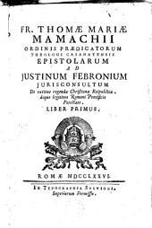 Epistolarum ad Justinum Febronium jurisconsultum de ratione regendae christianae reipublicae, deque legitima Romani pontificis potestate: Volume 1