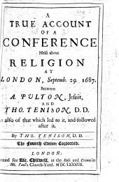 A True Account of a Conference held about Religion at London, Setemb. 29, 1687, between A. Pulton ... and Thomas Tenison, etc