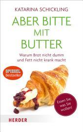 Aber bitte mit Butter: Warum Brot nicht dumm und Fett nicht krank macht