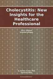 Cholecystitis: New Insights for the Healthcare Professional: 2011 Edition: ScholarlyPaper
