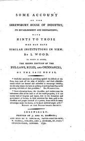 Some Account of the Shrewsbury House of Industry, Its Establishment and Regulations: With Hints to Those who May Have Similar Institutions in View. To which is Added, the 2d Ed. of the Bye-laws, Rules, and Ordinances, of the Said House ...