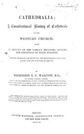 Cathedralia: A Constitutional History of Cathedrals of the Western Church : Being an Account of the Various Dignities, Offices, and Ministries of Their Members, Founded on Capitular Statutes, and Illustrated from the Canon Law and Writers of Repute