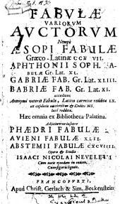 Fabulae variorum auctorum nempe Aesopi fabulae Graeco - Latinae 217. Aphthonii Soph. fabulae ... Gabriae fab. ... Babriae fab. ... accedunt anonymi veteris fabulae ... Haec omnia ex Bibliotheca Palatina ... Adjiciuntur insuper Phaedri fabulae ... Avieni fabulae ... Abstemii fabulae ... opera et studio Isaaci Nicolai Neveleri ...