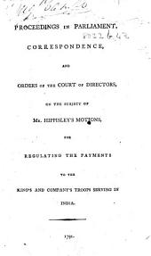 Proceedings in Parliament [i.e. in the House of Commons], correspondence, and orders of the Court of Directors [of the East India Company], on the subject of Mr Hippesley's Motions for regulating the Payments to the Kings and Company's Troops serving in India. [Edited by W. Davison.]