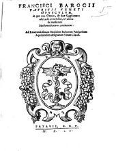 Francisci Barocii patritii Veneti Opusculum, in quo vna oratio, & duae quaestiones: altera de certitudine, & altera de medietate mathematicarum continentur. ..