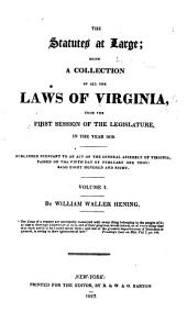 The statutes at large: being a collection of all the laws of Virginia, from the first session of the legislature, in the year 1619. Published pursuant to an act of the General assembly of Virginia, passed on the fifth day of February one thousand eight hundred and eight, Volume 1