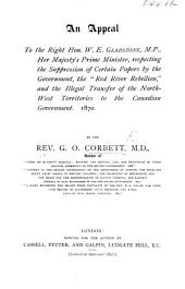 "An Appeal to the Right Hon. W. E. Gladstone ... respecting the suppression of certain papers by the Government, the ""Red River Rebellion,"" and the illegal transfer of the North-West Territories to the Canadian Government. 1870"