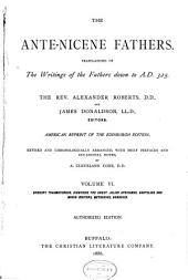 The Ante-Nicene Fathers: Translations of the Writings of the Fathers Down to A.D. 325, Volume 6