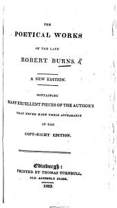 The Poetical Works of the Late Robert Burns. A New Edition. Containing Many Excellent Pieces of the Author's that Never Made Their Appearance in the Copy-right Edition