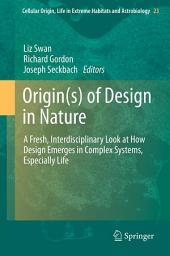 Origin(s) of Design in Nature: A Fresh, Interdisciplinary Look at How Design Emerges in Complex Systems, Especially Life