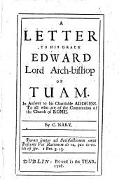 A Letter to His Grace Edward, Lord Archbishop of Tuam, in Answer to His Charitable Address to All who are of the Communion of the Church of Rome