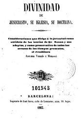 Divinidad de Jesucristo, su iglesia, su doctrina: consideraciones que dirige á la juventud como antídoto de las teorías de Mr. Renan y sus adeptos ...