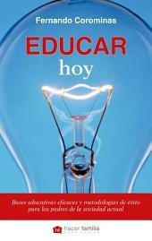 Educar hoy: Bases educativas eficaces y metodologías de éxito para los padres de la sociedad actual
